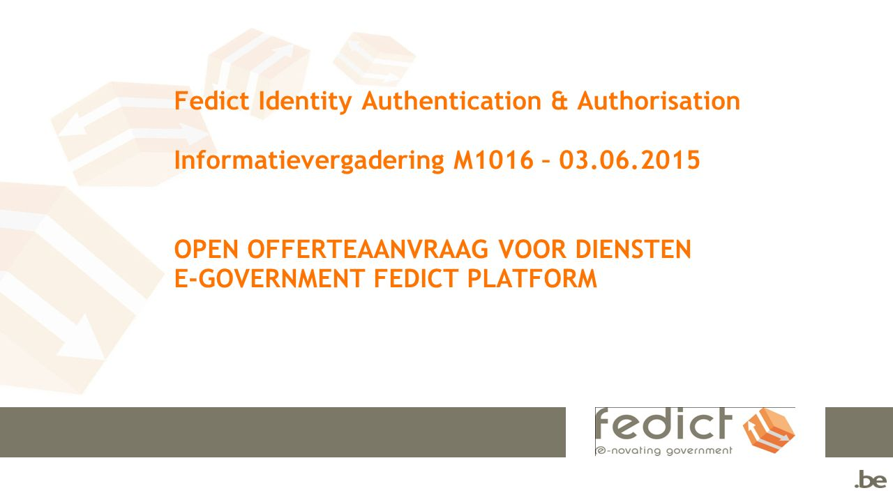 Fedict Identity Authentication & Authorisation Informatievergadering M1016 – 03.06.2015 OPEN OFFERTEAANVRAAG VOOR DIENSTEN E-GOVERNMENT FEDICT PLATFORM