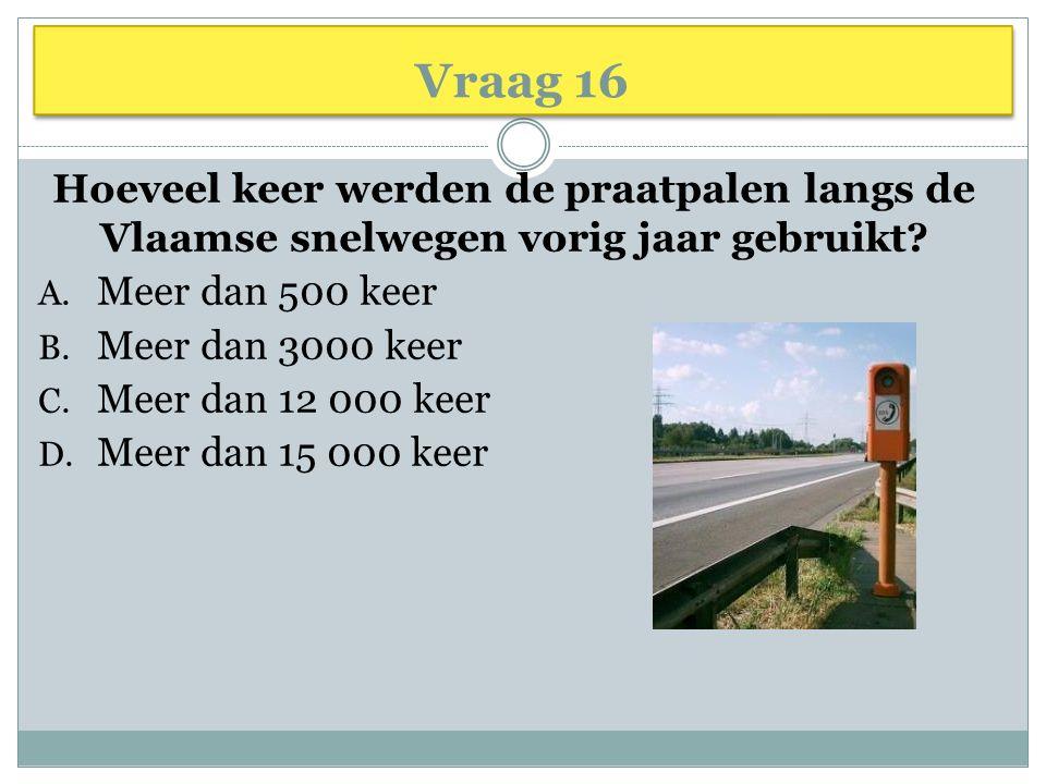 Vraag 16 Hoeveel keer werden de praatpalen langs de Vlaamse snelwegen vorig jaar gebruikt Meer dan 500 keer.