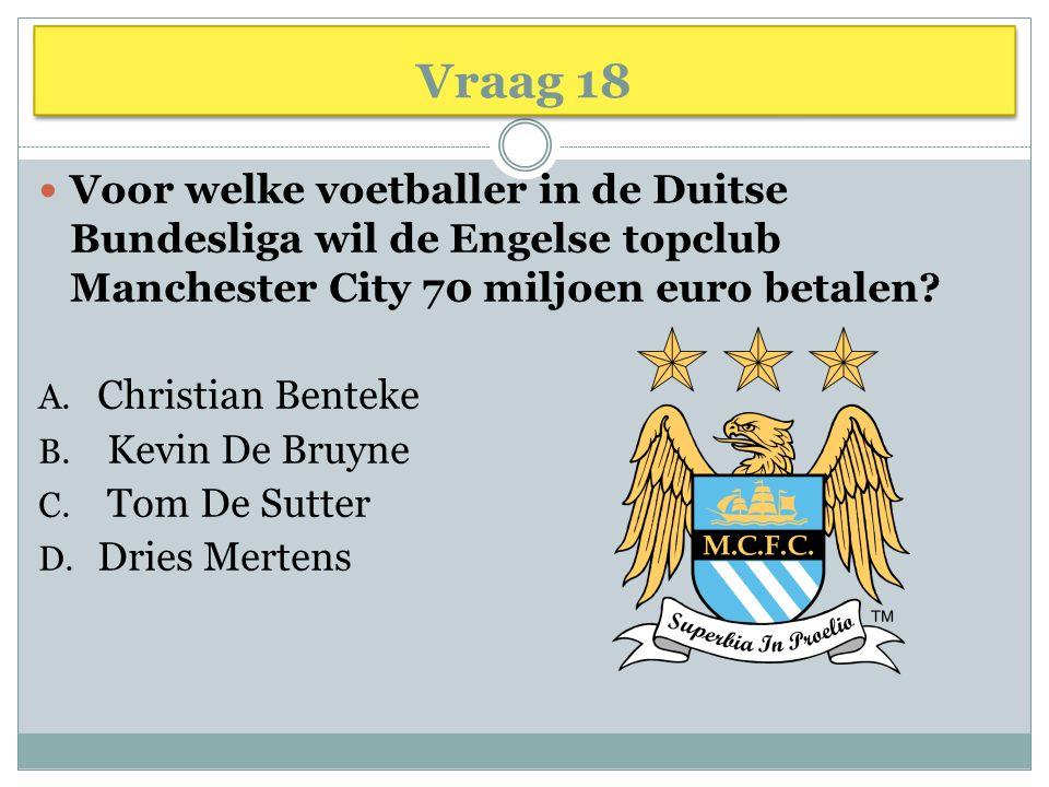 Vraag 18 Voor welke voetballer in de Duitse Bundesliga wil de Engelse topclub Manchester City 70 miljoen euro betalen