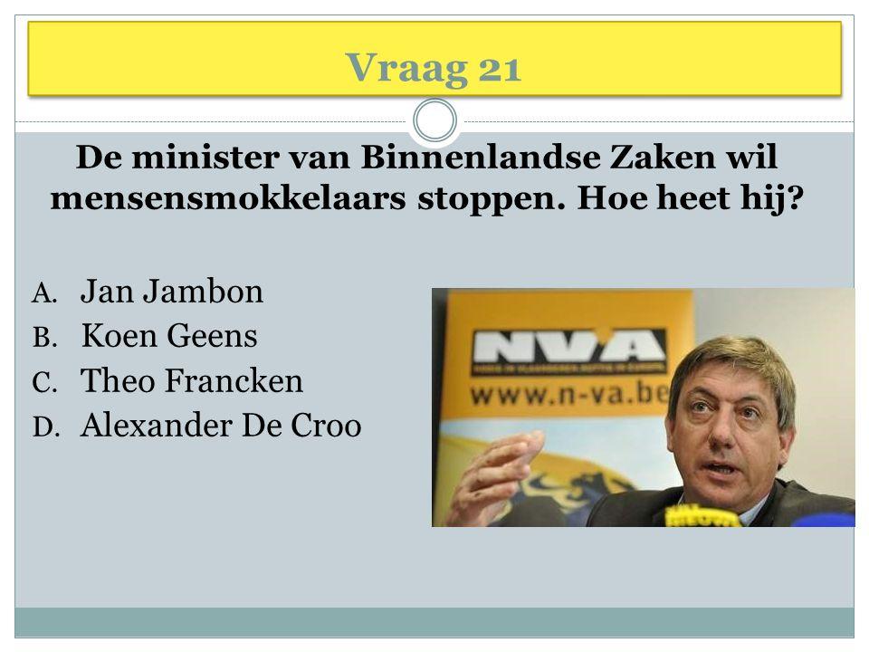 Vraag 21 De minister van Binnenlandse Zaken wil mensensmokkelaars stoppen. Hoe heet hij Jan Jambon.
