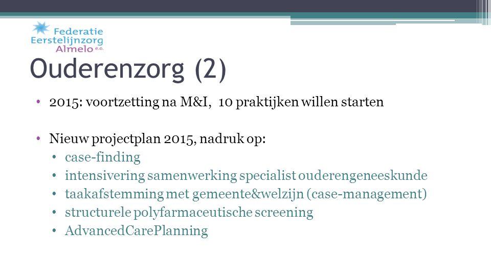 Ouderenzorg (2) 2015: voortzetting na M&I, 10 praktijken willen starten. Nieuw projectplan 2015, nadruk op: