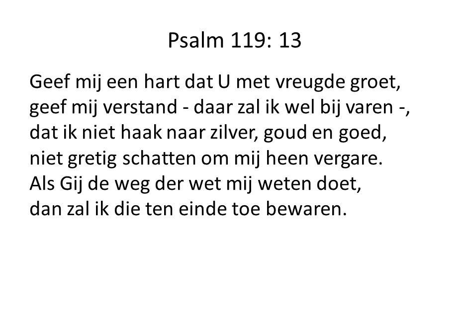 Psalm 119: 13 Geef mij een hart dat U met vreugde groet,