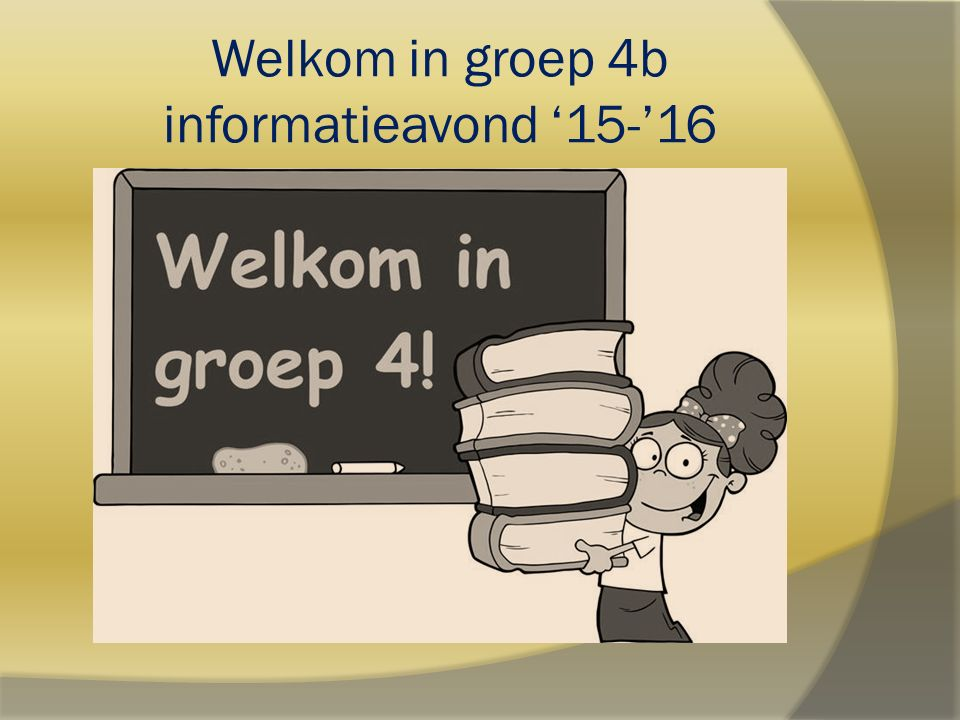 Welkom in groep 4b informatieavond '15-'16