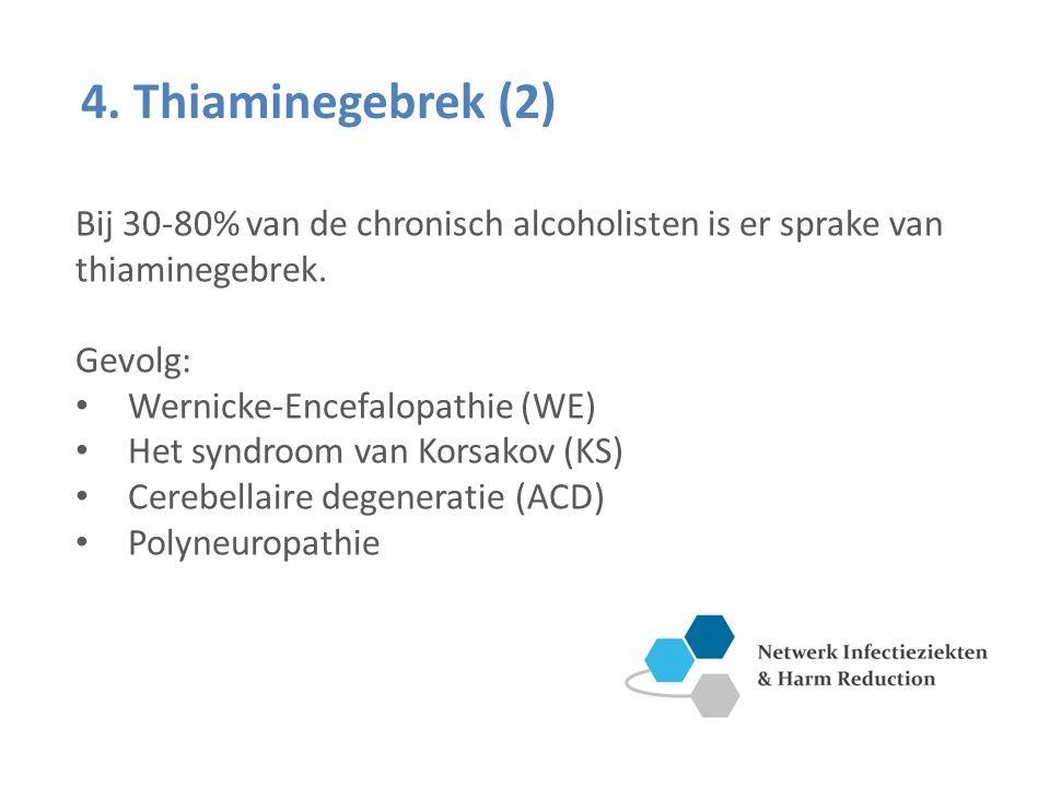 4. Thiaminegebrek (2) Bij 30-80% van de chronisch alcoholisten is er sprake van thiaminegebrek. Gevolg: