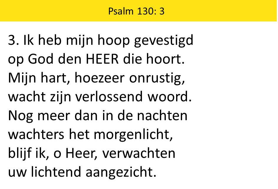 3. Ik heb mijn hoop gevestigd op God den HEER die hoort.
