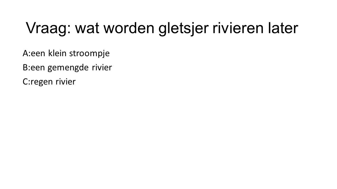 Vraag: wat worden gletsjer rivieren later