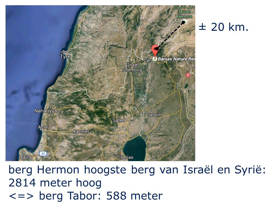 ± 20 km. berg Hermon hoogste berg van Israël en Syrië: 2814 meter hoog <=> berg Tabor: 588 meter
