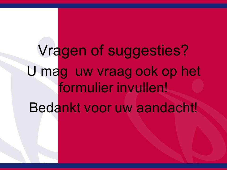 Vragen of suggesties U mag uw vraag ook op het formulier invullen!