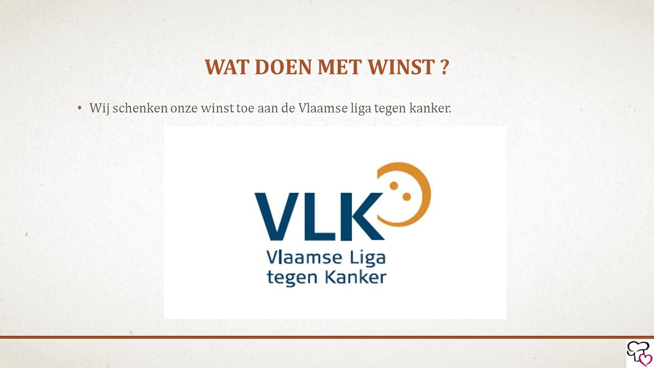 Wat doen met winst Wij schenken onze winst toe aan de Vlaamse liga tegen kanker.