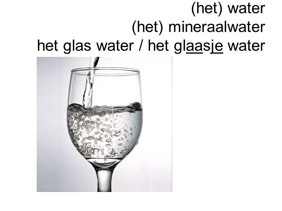 (het) water (het) mineraalwater het glas water / het glaasje water