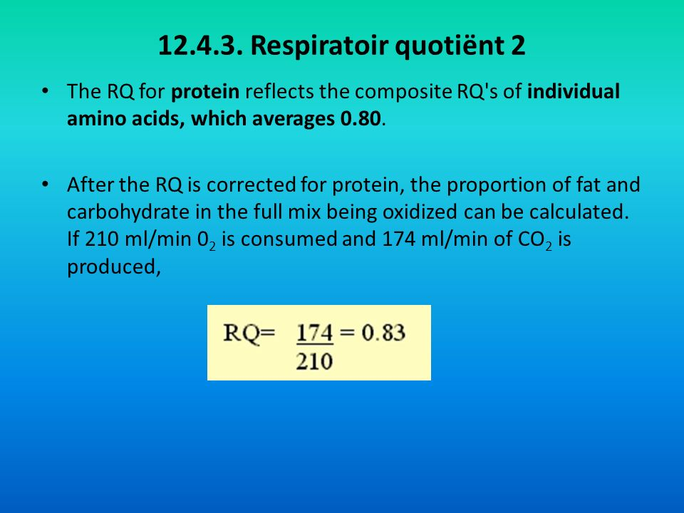 12.4.3. Respiratoir quotiënt 2 The RQ for protein reflects the composite RQ s of individual amino acids, which averages 0.80.