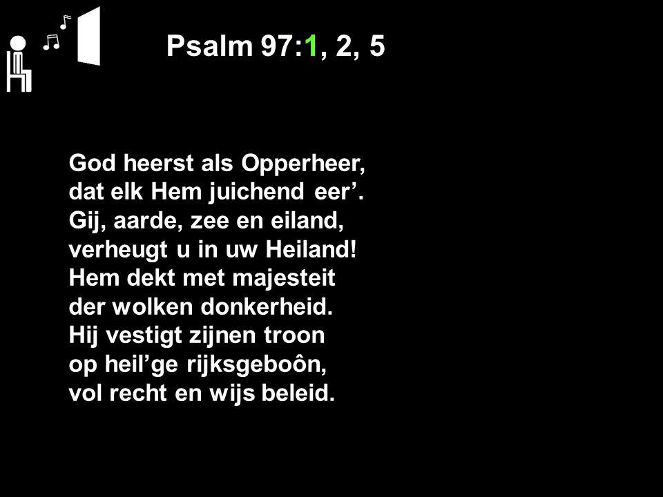 Psalm 97:1, 2, 5 God heerst als Opperheer, dat elk Hem juichend eer'.