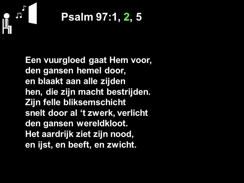 Psalm 97:1, 2, 5 Een vuurgloed gaat Hem voor, den gansen hemel door,