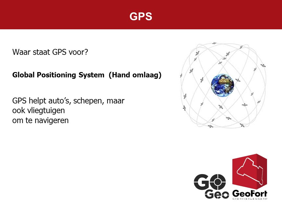 GPS Waar staat GPS voor Global Positioning System (Hand omlaag) GPS helpt auto's, schepen, maar ook vliegtuigen.