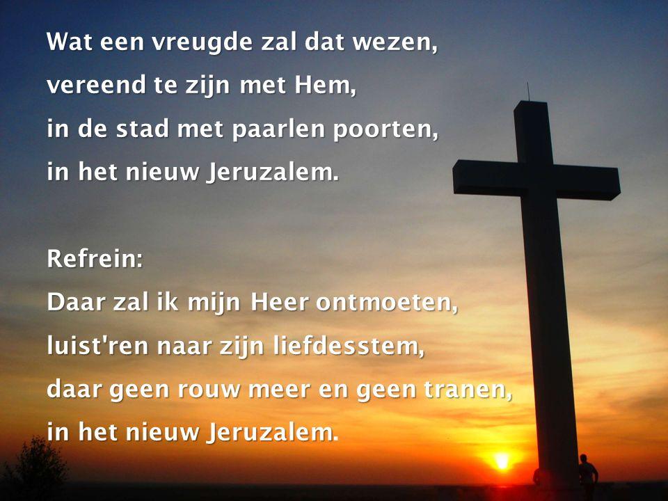 Wat een vreugde zal dat wezen, vereend te zijn met Hem, in de stad met paarlen poorten, in het nieuw Jeruzalem.