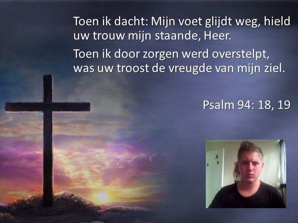 Toen ik dacht: Mijn voet glijdt weg, hield uw trouw mijn staande, Heer.