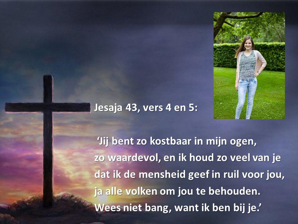 Jesaja 43, vers 4 en 5: 'Jij bent zo kostbaar in mijn ogen, zo waardevol, en ik houd zo veel van je.