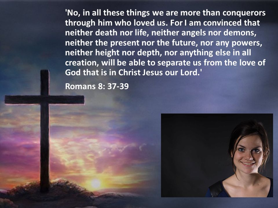 No, in all these things we are more than conquerors through him who loved us. For I am convinced that neither death nor life, neither angels nor demons, neither the present nor the future, nor any powers, neither height nor depth, nor anything else in all creation, will be able to separate us from the love of God that is in Christ Jesus our Lord.