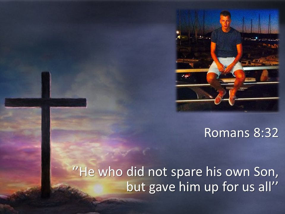 Romans 8:32 ''He who did not spare his own Son, but gave him up for us all''