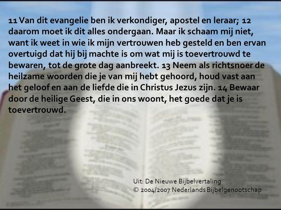11 Van dit evangelie ben ik verkondiger, apostel en leraar; 12 daarom moet ik dit alles ondergaan. Maar ik schaam mij niet, want ik weet in wie ik mijn vertrouwen heb gesteld en ben ervan overtuigd dat hij bij machte is om wat mij is toevertrouwd te bewaren, tot de grote dag aanbreekt. 13 Neem als richtsnoer de heilzame woorden die je van mij hebt gehoord, houd vast aan het geloof en aan de liefde die in Christus Jezus zijn. 14 Bewaar door de heilige Geest, die in ons woont, het goede dat je is toevertrouwd.