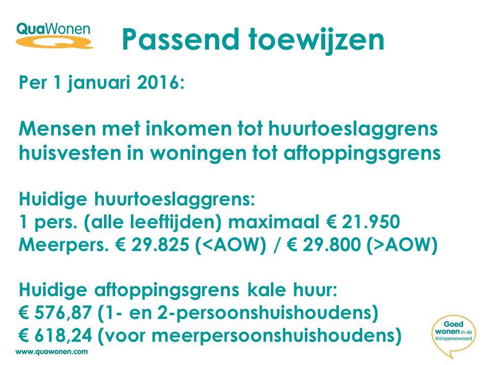 Passend toewijzen Per 1 januari 2016: Mensen met inkomen tot huurtoeslaggrens huisvesten in woningen tot aftoppingsgrens.