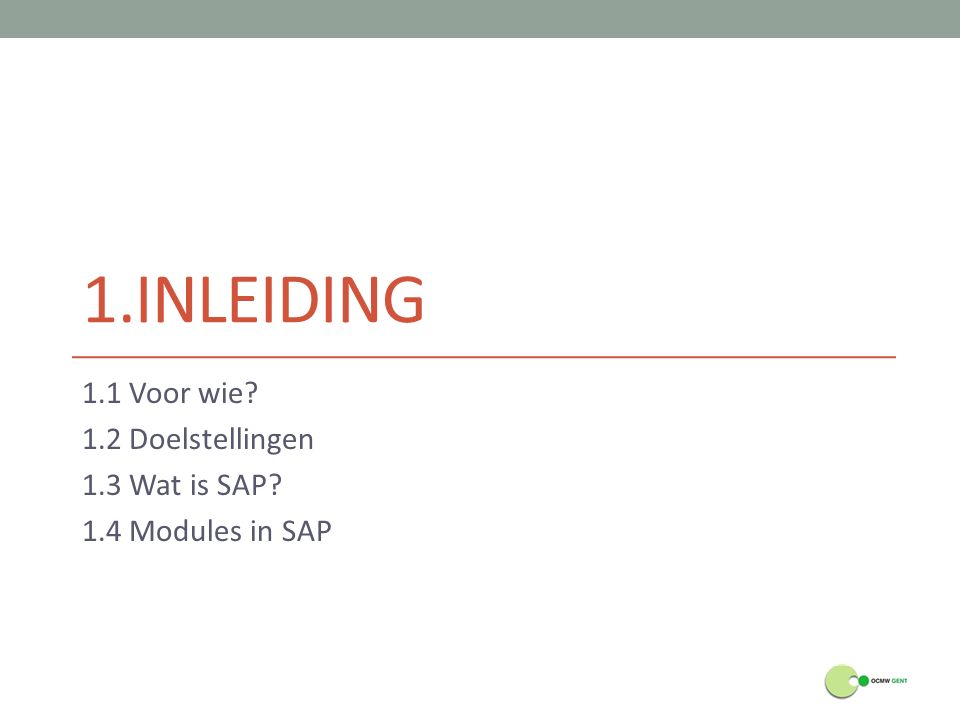 1.1 Voor wie 1.2 Doelstellingen 1.3 Wat is SAP 1.4 Modules in SAP