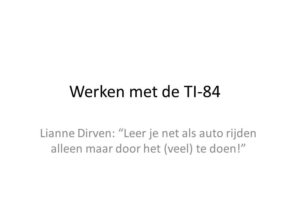 Werken met de TI-84 Lianne Dirven: Leer je net als auto rijden alleen maar door het (veel) te doen!