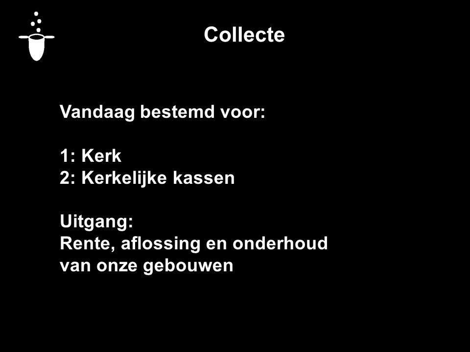 Collecte Vandaag bestemd voor: 1: Kerk 2: Kerkelijke kassen Uitgang: