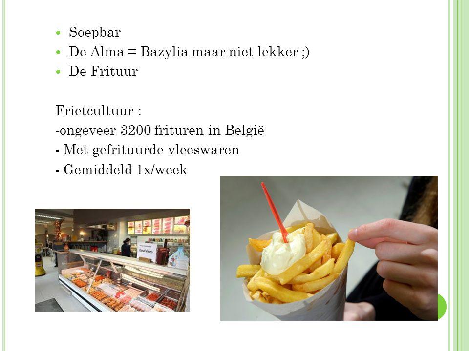 Soepbar De Alma = Bazylia maar niet lekker ;) De Frituur. Frietcultuur : -ongeveer 3200 frituren in België.