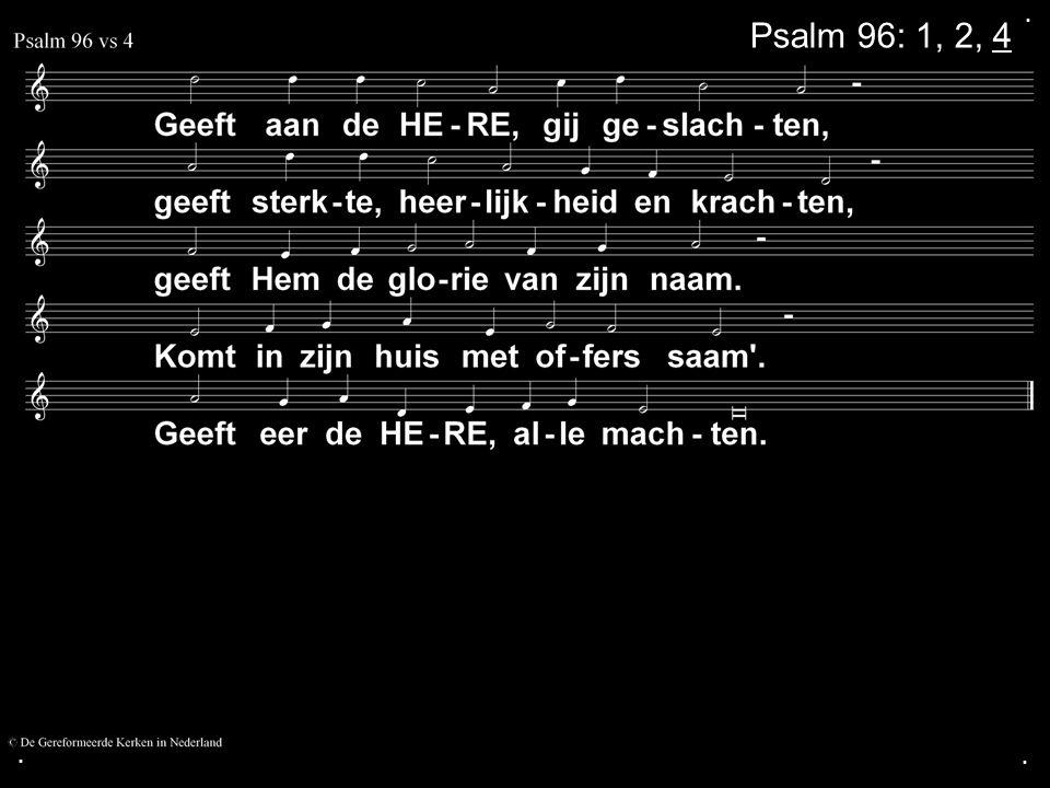 . Psalm 96: 1, 2, 4 . .