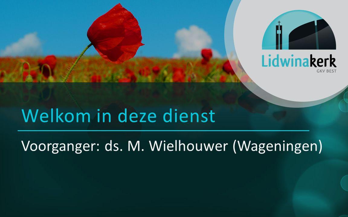 Welkom in deze dienst Voorganger: ds. M. Wielhouwer (Wageningen)