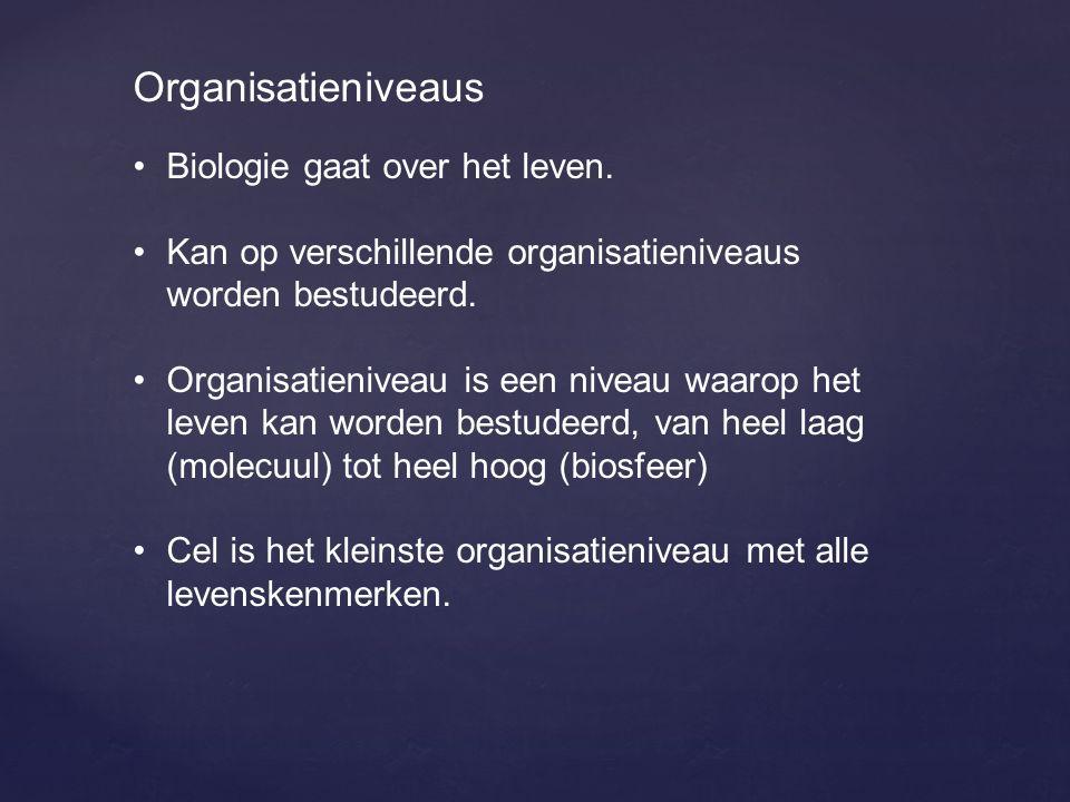 Organisatieniveaus Biologie gaat over het leven.