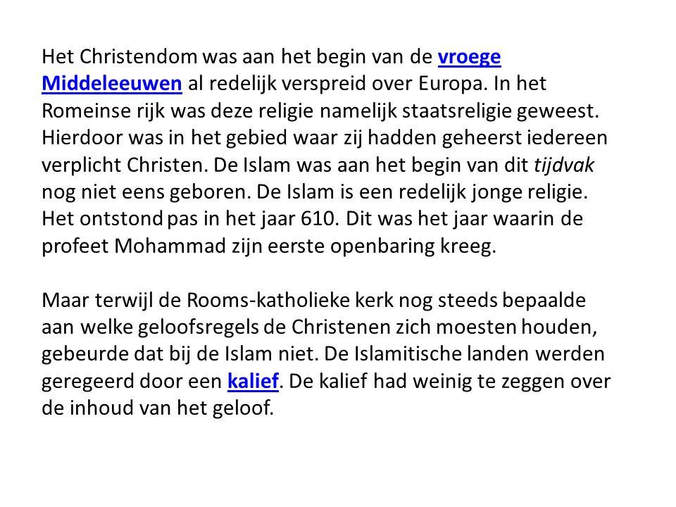 Het Christendom was aan het begin van de vroege Middeleeuwen al redelijk verspreid over Europa. In het Romeinse rijk was deze religie namelijk staatsreligie geweest. Hierdoor was in het gebied waar zij hadden geheerst iedereen verplicht Christen. De Islam was aan het begin van dit tijdvak nog niet eens geboren. De Islam is een redelijk jonge religie. Het ontstond pas in het jaar 610. Dit was het jaar waarin de profeet Mohammad zijn eerste openbaring kreeg.
