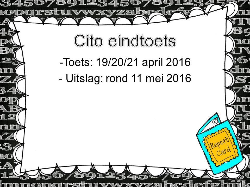 Cito eindtoets Toets: 19/20/21 april 2016 Uitslag: rond 11 mei 2016