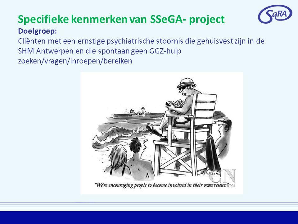 Specifieke kenmerken van SSeGA- project Doelgroep: Cliënten met een ernstige psychiatrische stoornis die gehuisvest zijn in de SHM Antwerpen en die spontaan geen GGZ-hulp zoeken/vragen/inroepen/bereiken