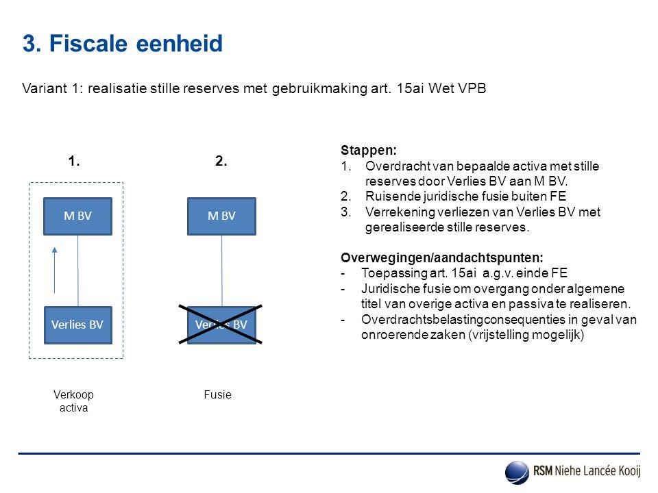 3. Fiscale eenheid Variant 1: realisatie stille reserves met gebruikmaking art. 15ai Wet VPB. Stappen: