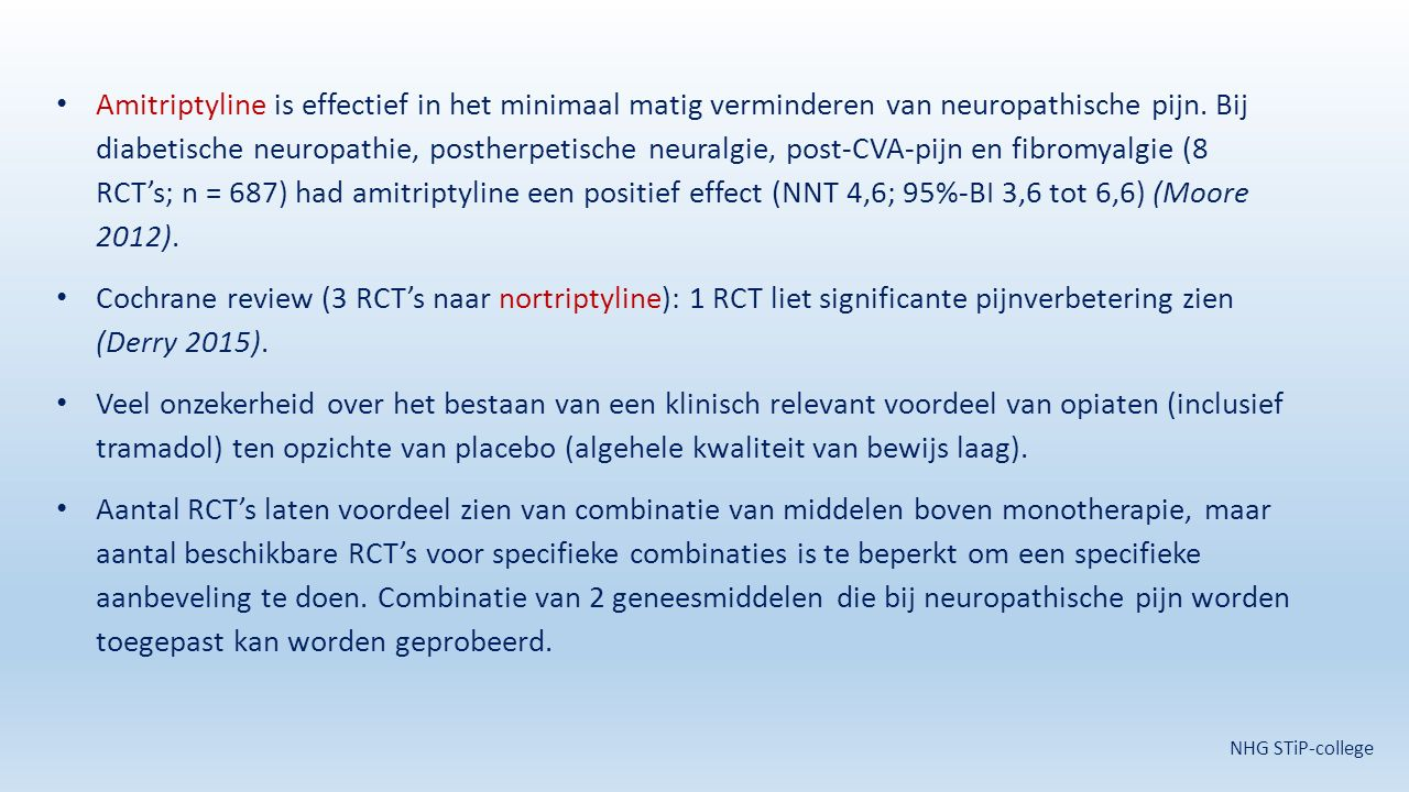 Amitriptyline is effectief in het minimaal matig verminderen van neuropathische pijn. Bij diabetische neuropathie, postherpetische neuralgie, post-CVA-pijn en fibromyalgie (8 RCT's; n = 687) had amitriptyline een positief effect (NNT 4,6; 95%-BI 3,6 tot 6,6) (Moore 2012).