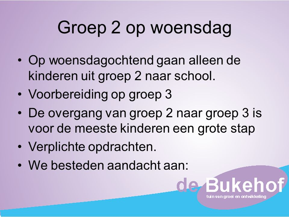 Groep 2 op woensdag Op woensdagochtend gaan alleen de kinderen uit groep 2 naar school. Voorbereiding op groep 3.