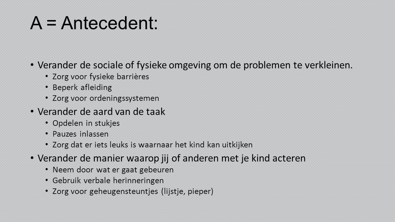 A = Antecedent: Verander de sociale of fysieke omgeving om de problemen te verkleinen. Zorg voor fysieke barrières.