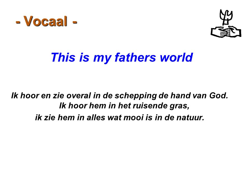 This is my fathers world ik zie hem in alles wat mooi is in de natuur.