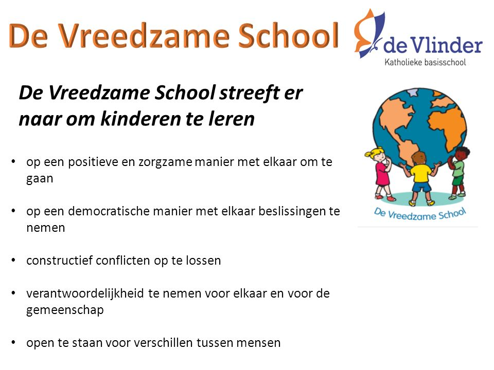 De Vreedzame School De Vreedzame School streeft er naar om kinderen te leren. op een positieve en zorgzame manier met elkaar om te gaan.
