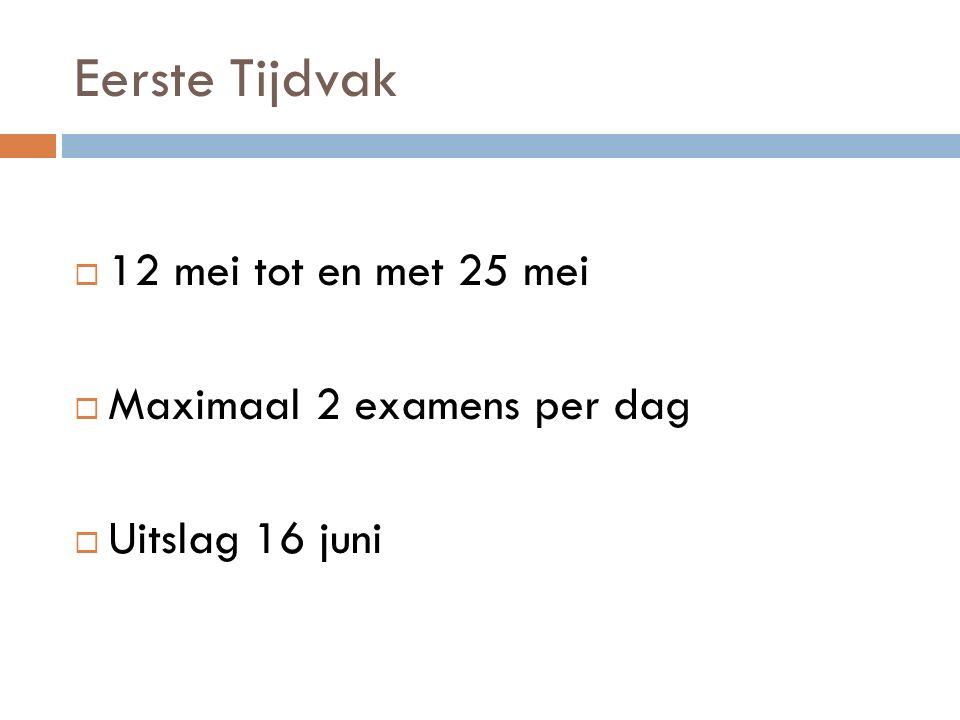 Eerste Tijdvak 12 mei tot en met 25 mei Maximaal 2 examens per dag