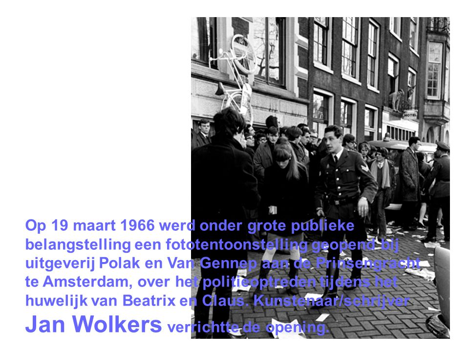 Op 19 maart 1966 werd onder grote publieke belangstelling een fototentoonstelling geopend bij uitgeverij Polak en Van Gennep aan de Prinsengracht te Amsterdam, over het politieoptreden tijdens het huwelijk van Beatrix en Claus.