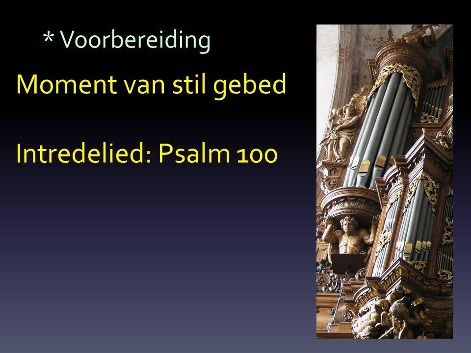 * Voorbereiding Moment van stil gebed Intredelied: Psalm 100