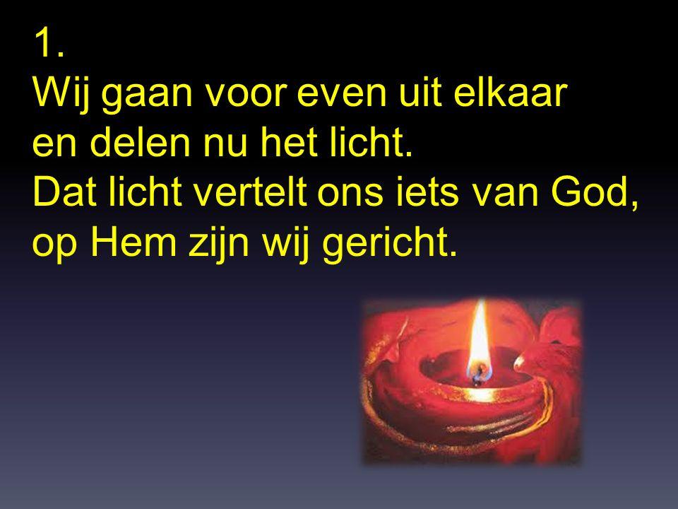 1. Wij gaan voor even uit elkaar. en delen nu het licht. Dat licht vertelt ons iets van God, op Hem zijn wij gericht.