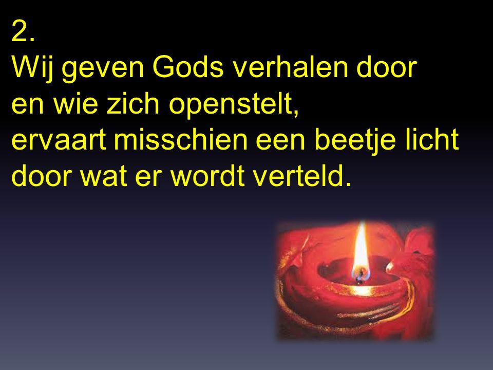 2. Wij geven Gods verhalen door. en wie zich openstelt, ervaart misschien een beetje licht.
