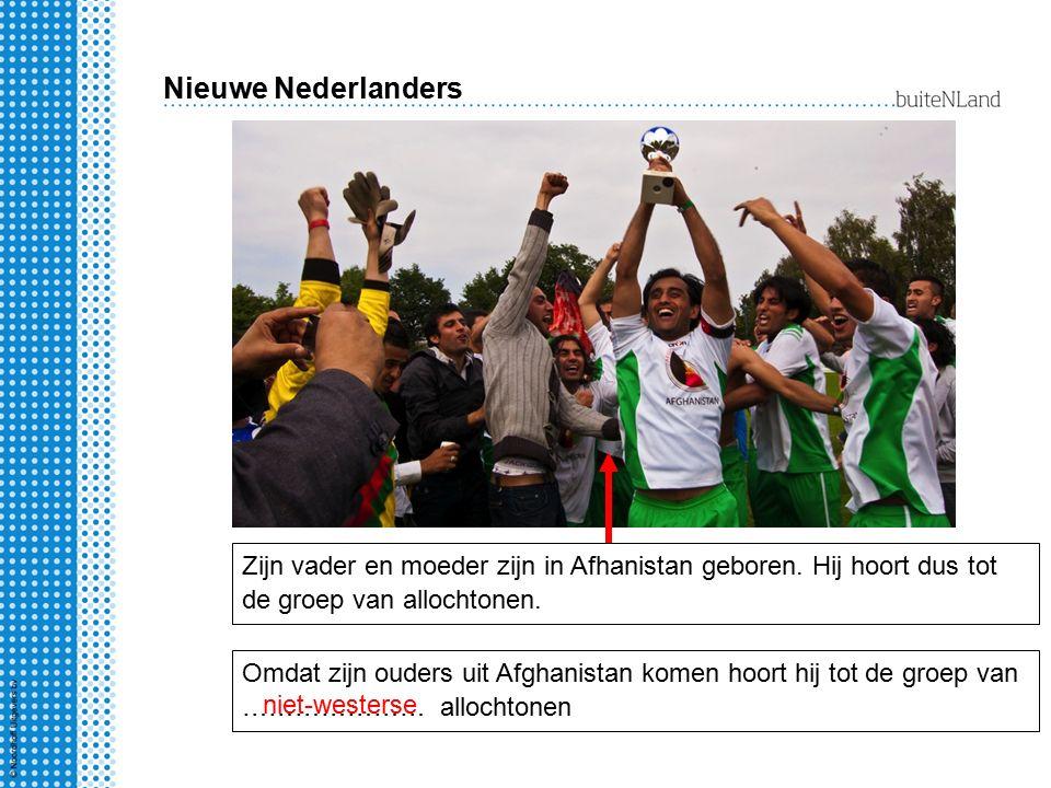 Nieuwe Nederlanders Zijn vader en moeder zijn in Afhanistan geboren. Hij hoort dus tot de groep van allochtonen.