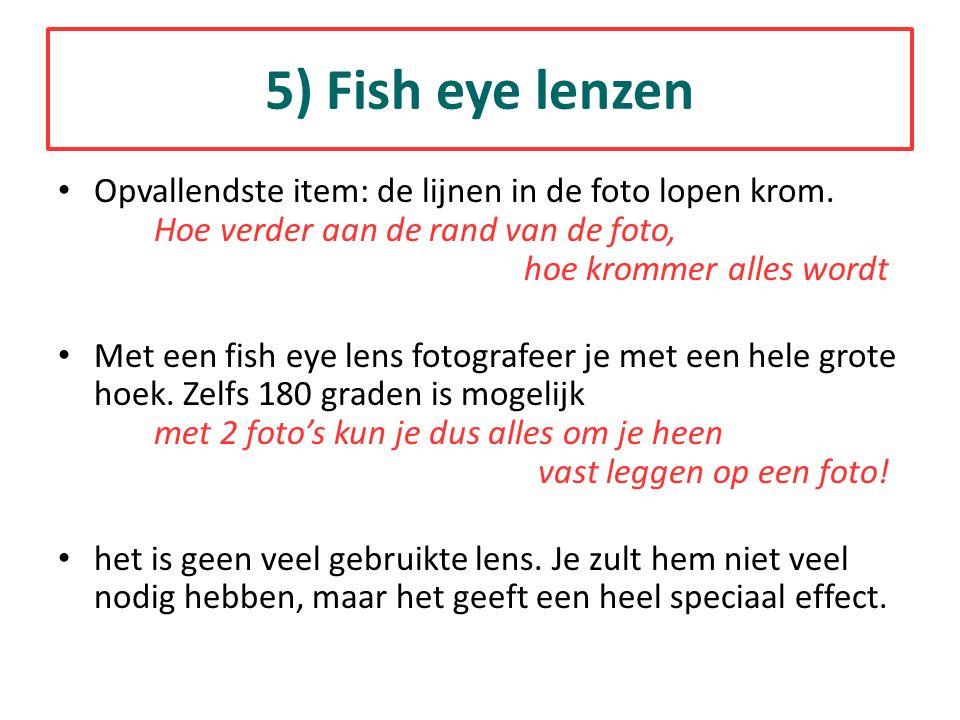 5) Fish eye lenzen Opvallendste item: de lijnen in de foto lopen krom. Hoe verder aan de rand van de foto, hoe krommer alles wordt.