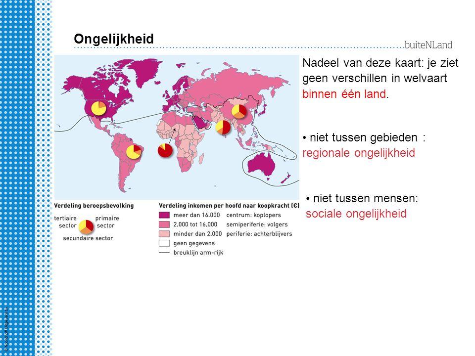 Ongelijkheid Nadeel van deze kaart: je ziet geen verschillen in welvaart binnen één land. niet tussen gebieden : regionale ongelijkheid.