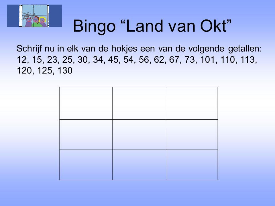 Bingo Land van Okt Schrijf nu in elk van de hokjes een van de volgende getallen: 12, 15, 23, 25, 30, 34, 45, 54, 56, 62, 67, 73, 101, 110, 113,